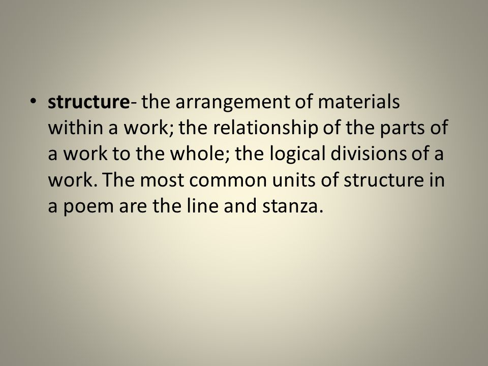 structure- the arrangement of materials within a work; the relationship of the parts of a work to the whole; the logical divisions of a work.