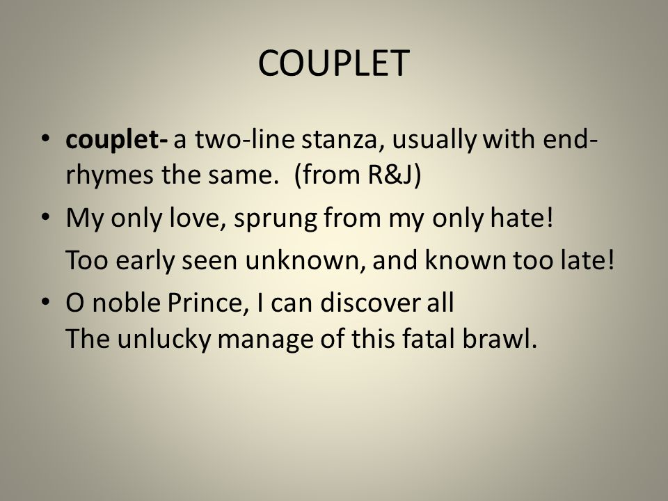 COUPLET couplet- a two-line stanza, usually with end-rhymes the same. (from R&J) My only love, sprung from my only hate!