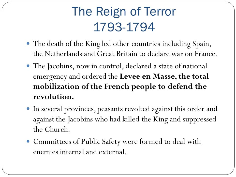 The Reign of Terror 1793-1794 The death of the King led other countries including Spain, the Netherlands and Great Britain to declare war on France.