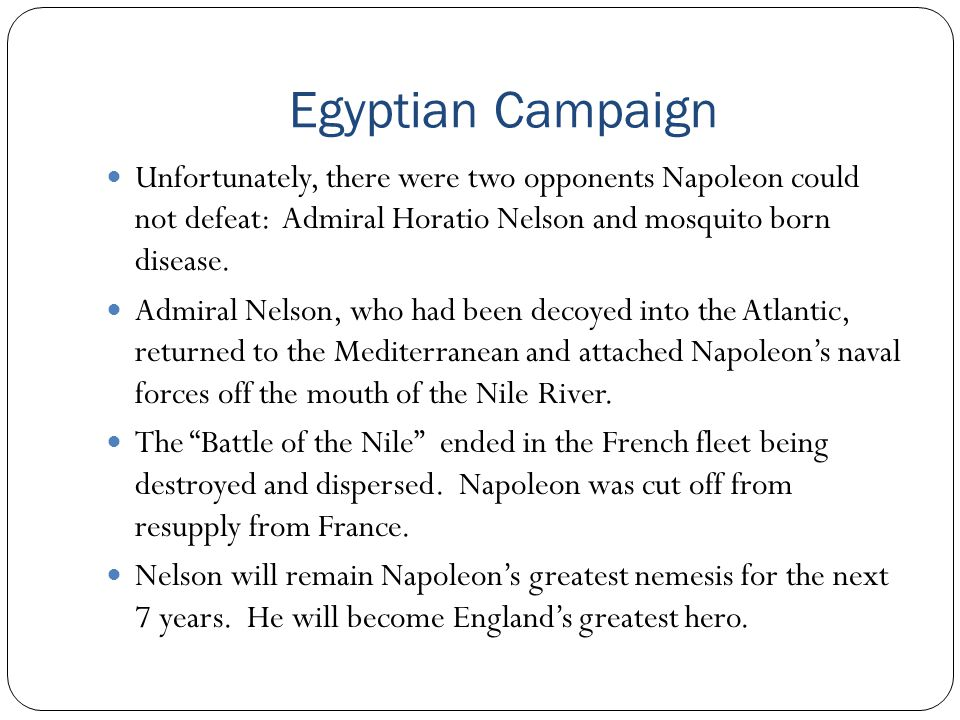 Egyptian Campaign Unfortunately, there were two opponents Napoleon could not defeat: Admiral Horatio Nelson and mosquito born disease.