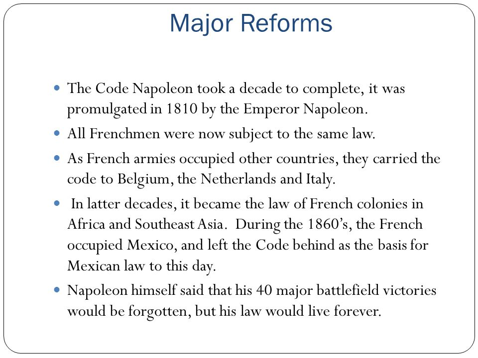 Major Reforms The Code Napoleon took a decade to complete, it was promulgated in 1810 by the Emperor Napoleon.