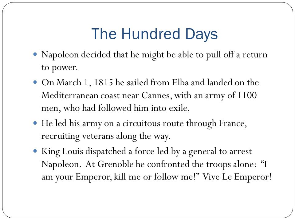 The Hundred Days Napoleon decided that he might be able to pull off a return to power.