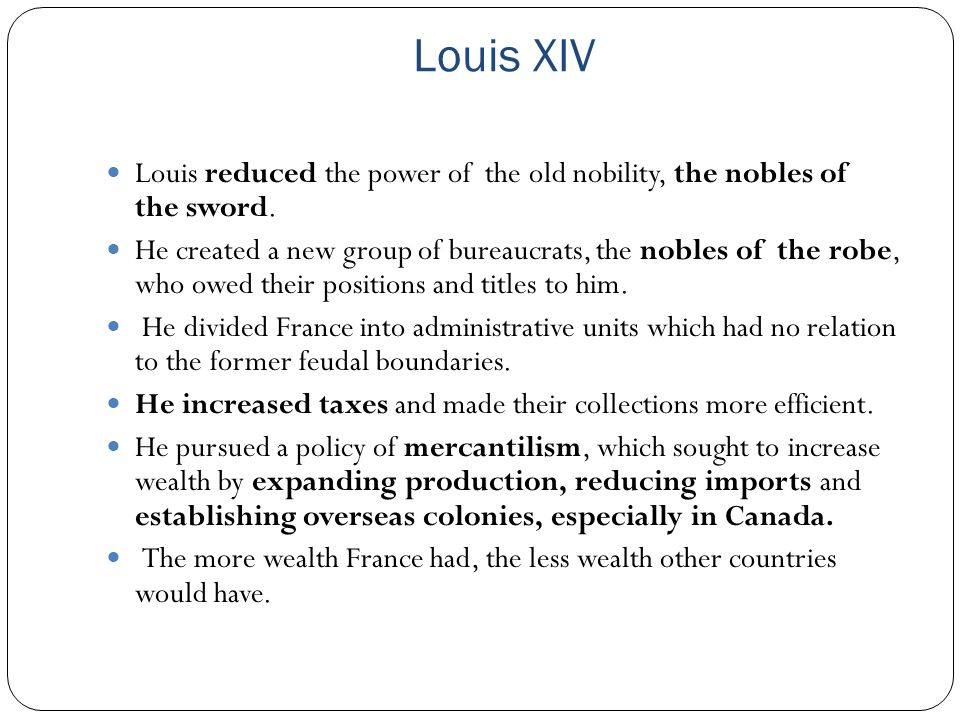 Louis XIV Louis reduced the power of the old nobility, the nobles of the sword.