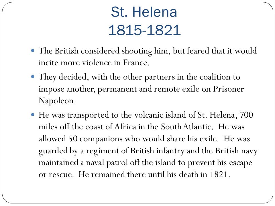 St. Helena 1815-1821 The British considered shooting him, but feared that it would incite more violence in France.