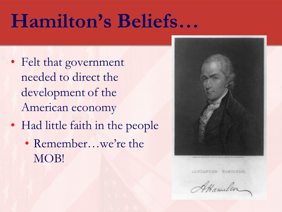 Hamilton's Beliefs… Felt that government needed to direct the development of the American economy. Had little faith in the people.
