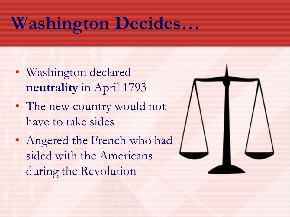 Washington Decides… Washington declared neutrality in April 1793
