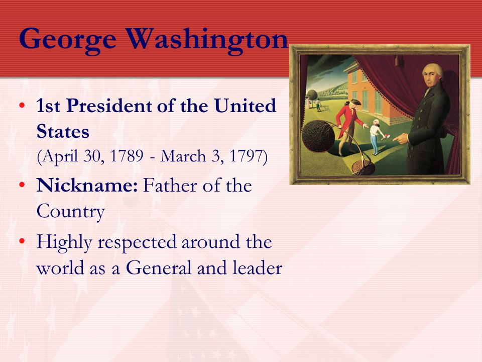 George Washington 1st President of the United States (April 30, 1789 - March 3, 1797) Nickname: Father of the Country.