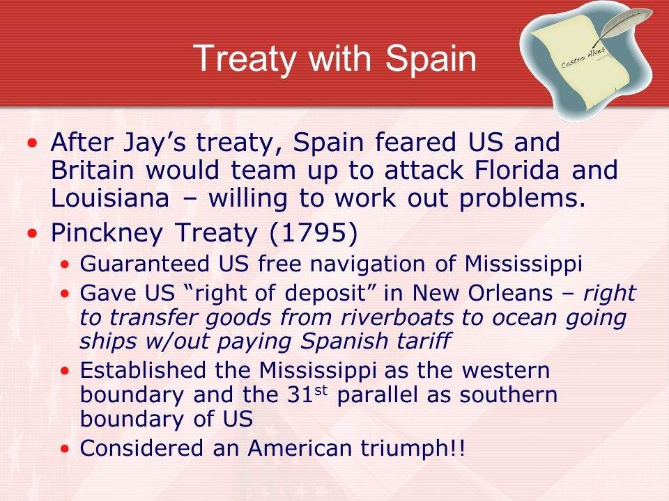 Treaty with Spain After Jay's treaty, Spain feared US and Britain would team up to attack Florida and Louisiana – willing to work out problems.