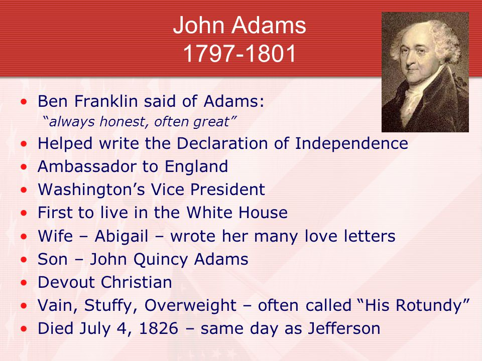 John Adams 1797-1801 Ben Franklin said of Adams: