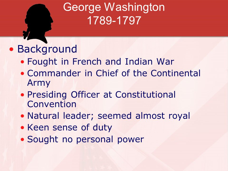 George Washington 1789-1797 Background Fought in French and Indian War