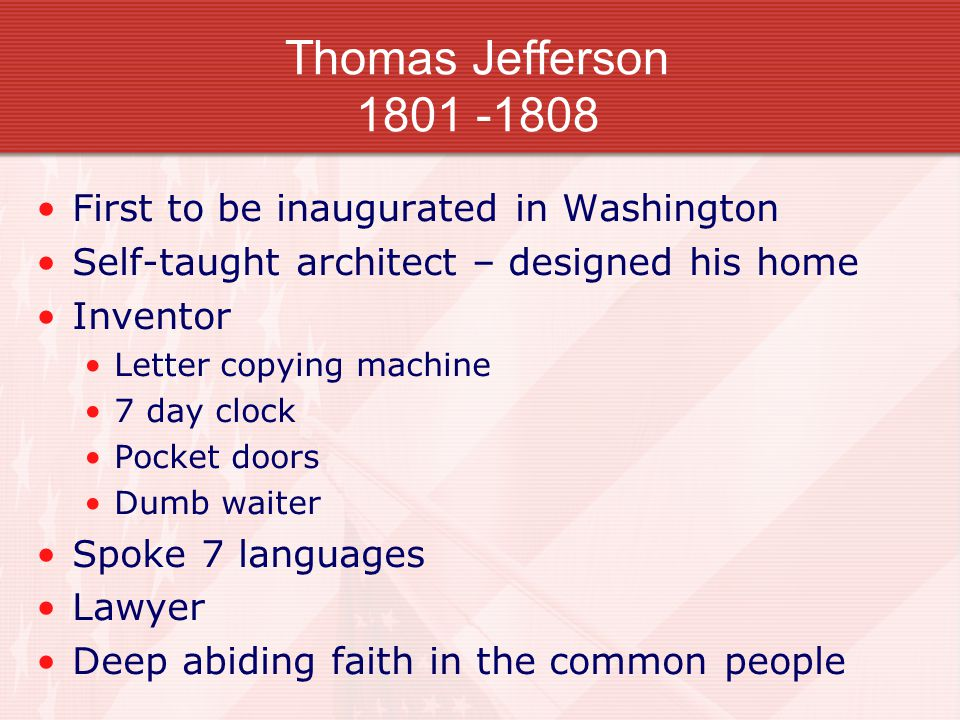 Thomas Jefferson 1801 -1808 First to be inaugurated in Washington