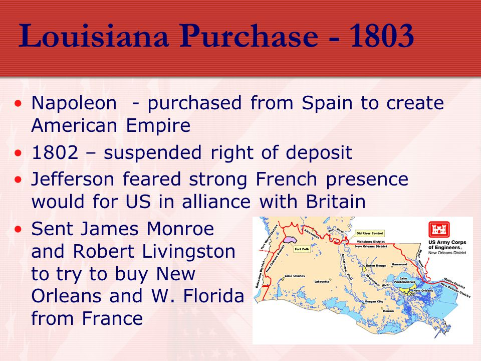 Louisiana Purchase - 1803 Napoleon - purchased from Spain to create American Empire. 1802 – suspended right of deposit.