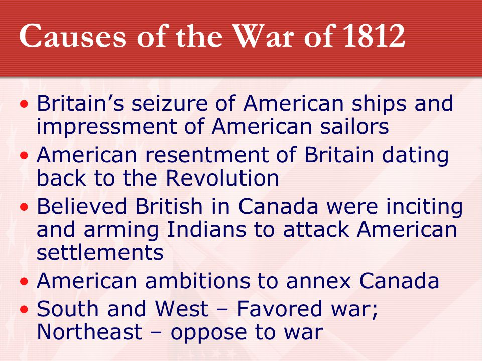 Causes of the War of 1812 Britain's seizure of American ships and impressment of American sailors.