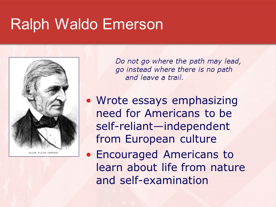 Ralph Waldo Emerson Do not go where the path may lead, go instead where there is no path. and leave a trail.