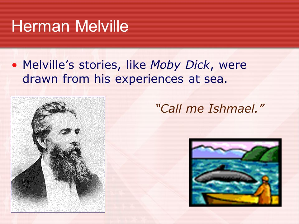 Herman Melville Melville's stories, like Moby Dick, were drawn from his experiences at sea.