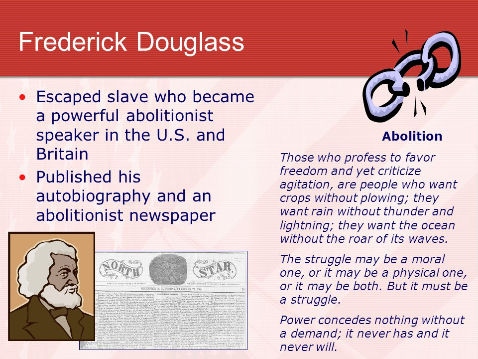 Frederick Douglass Abolition. Escaped slave who became a powerful abolitionist speaker in the U.S. and Britain.