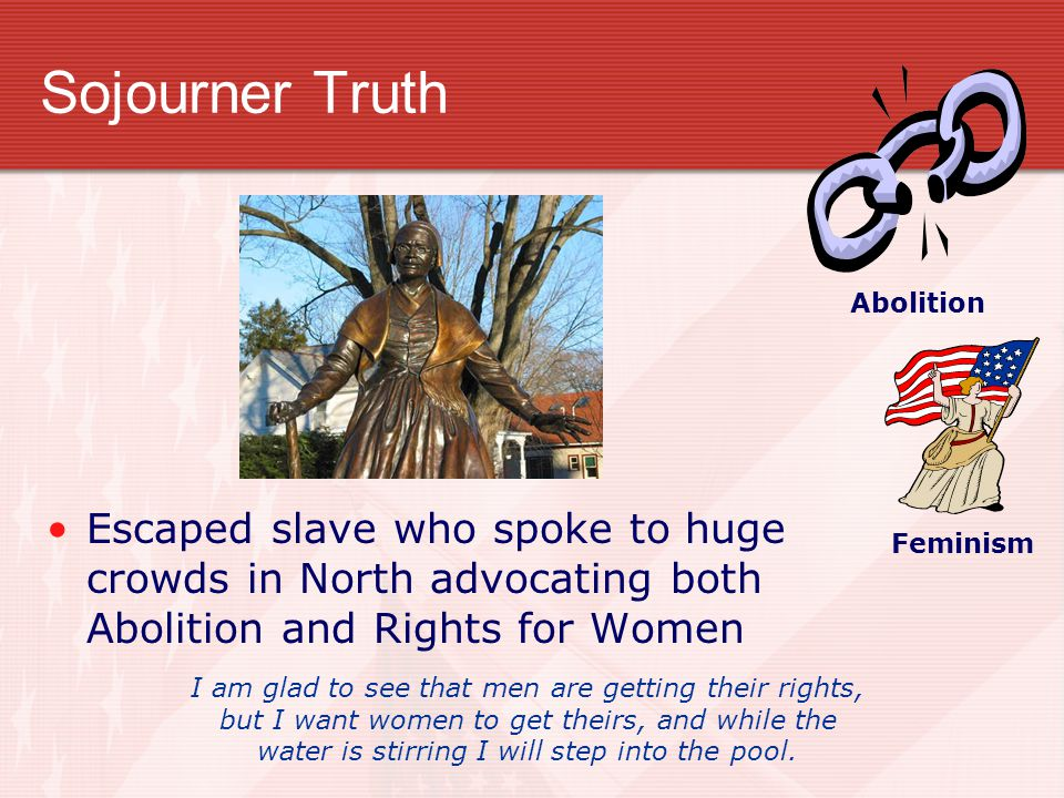 Sojourner Truth Abolition. Feminism. Escaped slave who spoke to huge crowds in North advocating both Abolition and Rights for Women.