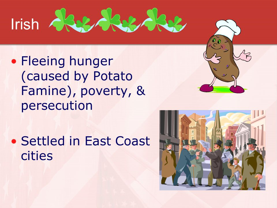 Irish Fleeing hunger (caused by Potato Famine), poverty, & persecution