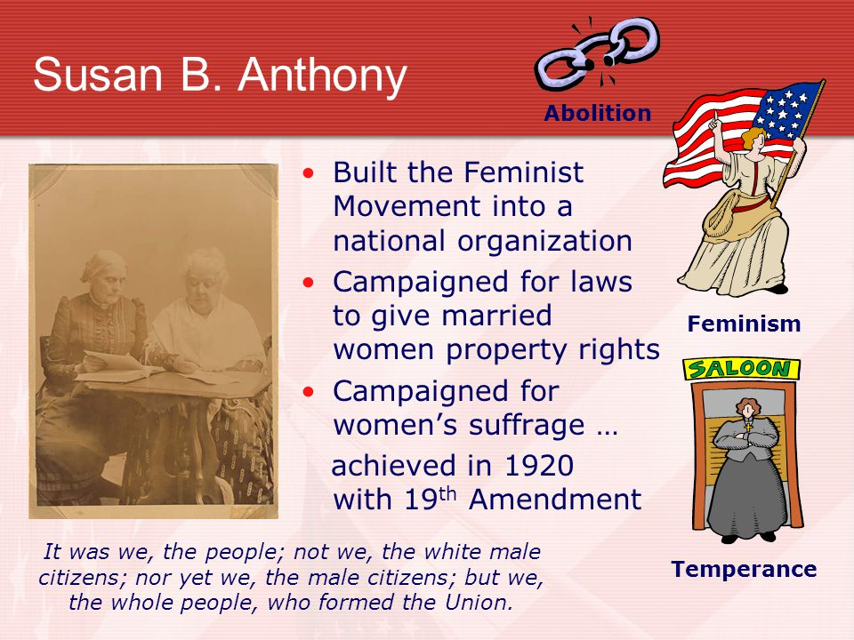 Abolition Susan B. Anthony. Feminism. Built the Feminist Movement into a national organization.