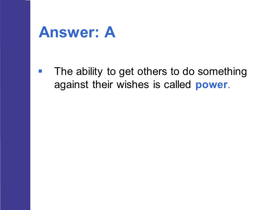 Answer: A The ability to get others to do something against their wishes is called power.