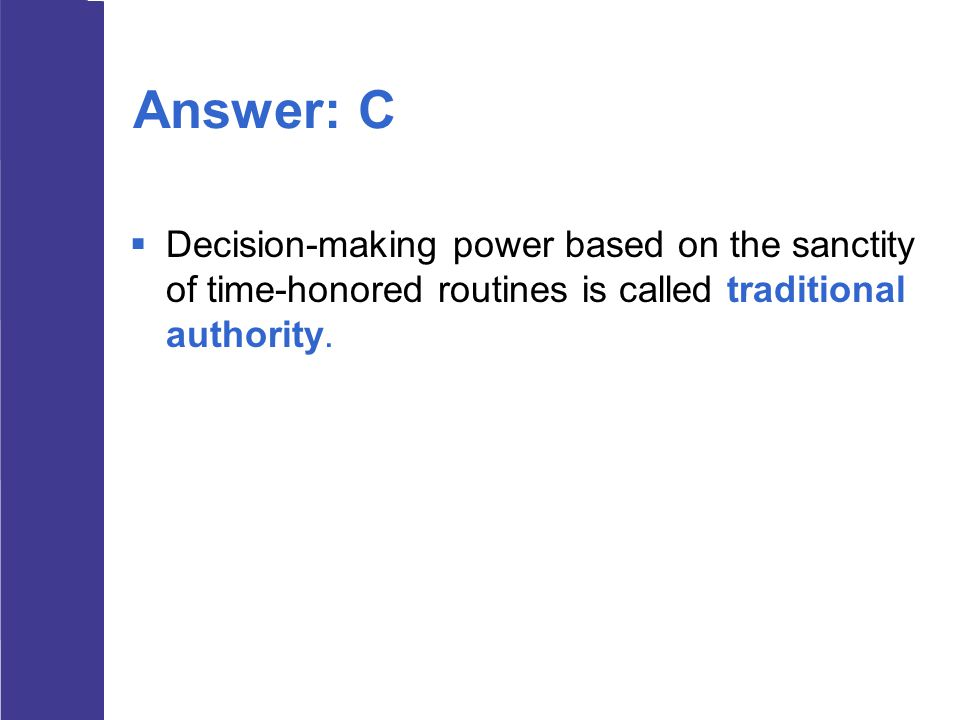 Answer: C Decision-making power based on the sanctity of time-honored routines is called traditional authority.