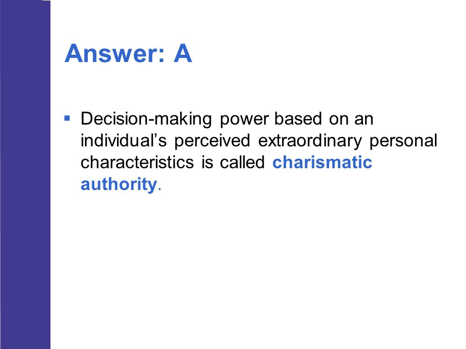 Answer: A Decision-making power based on an individual's perceived extraordinary personal characteristics is called charismatic authority.