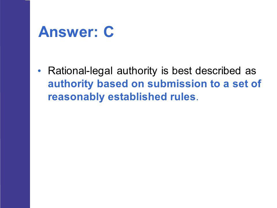 Answer: C Rational-legal authority is best described as authority based on submission to a set of reasonably established rules.