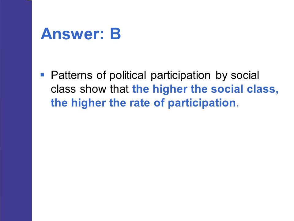Answer: B Patterns of political participation by social class show that the higher the social class, the higher the rate of participation.