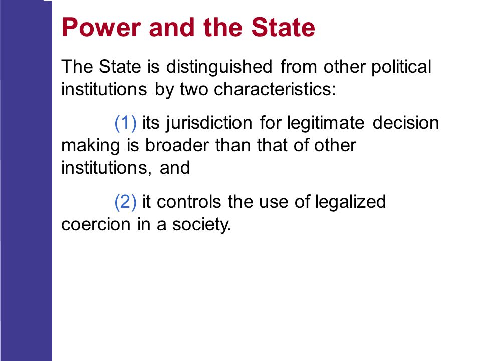 Power and the State The State is distinguished from other political institutions by two characteristics:
