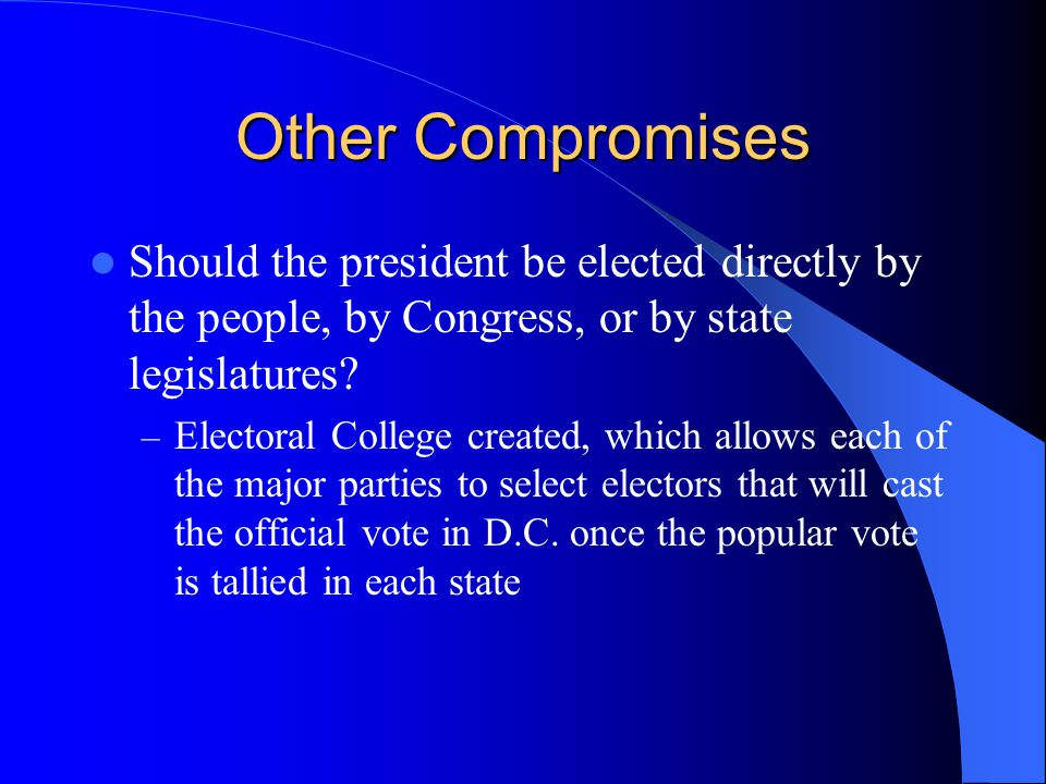 Other Compromises Should the president be elected directly by the people, by Congress, or by state legislatures