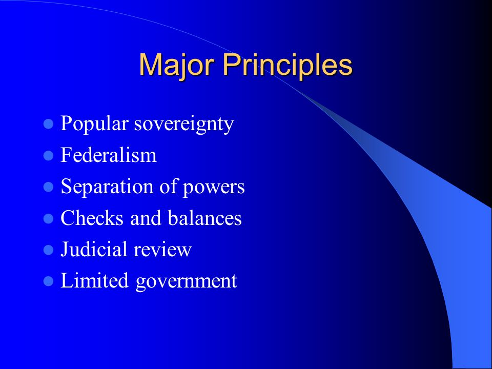 Major Principles Popular sovereignty Federalism Separation of powers