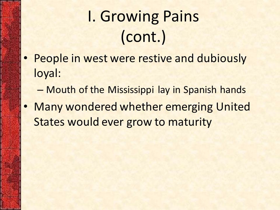 I. Growing Pains (cont.) People in west were restive and dubiously loyal: Mouth of the Mississippi lay in Spanish hands.