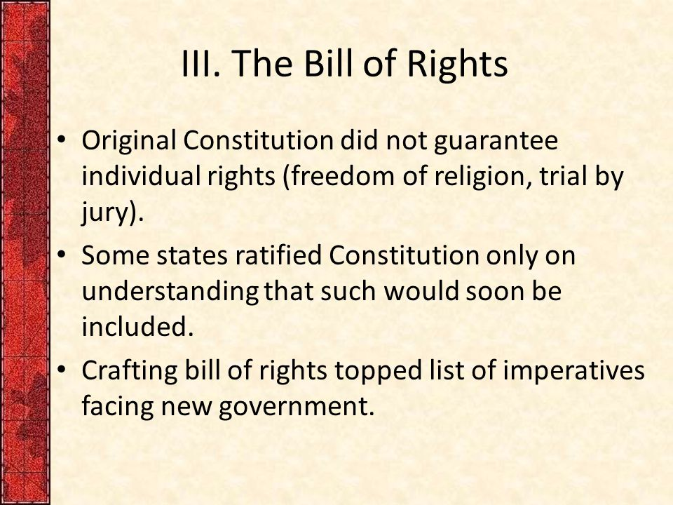 III. The Bill of Rights Original Constitution did not guarantee individual rights (freedom of religion, trial by jury).