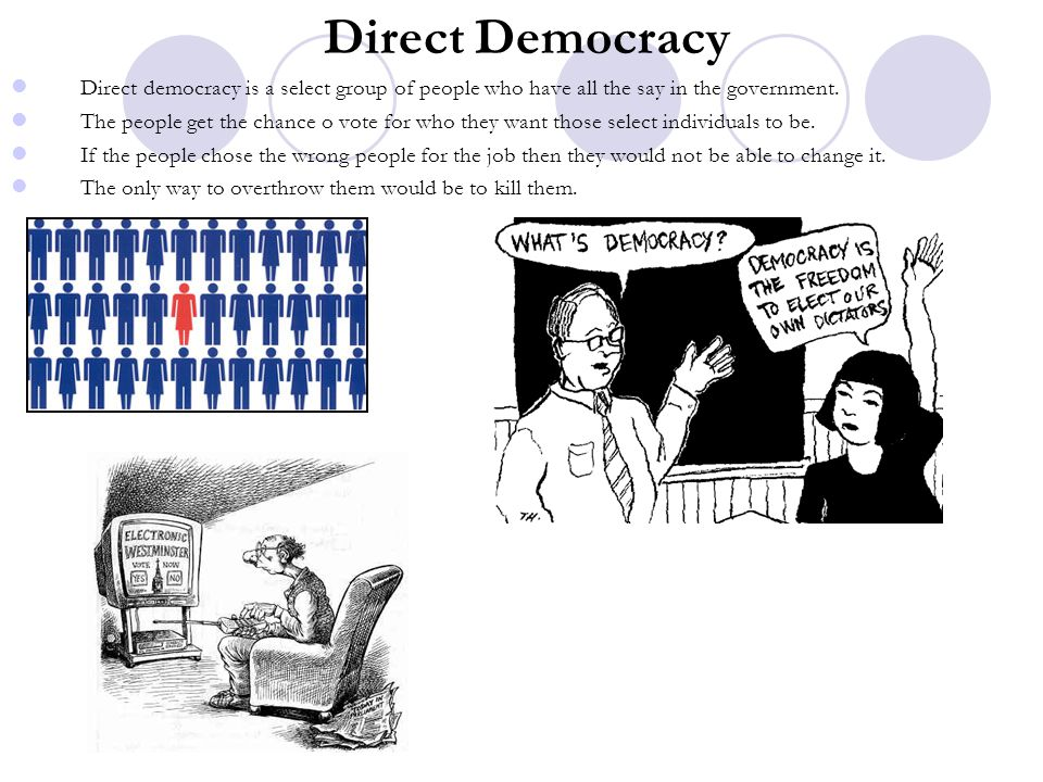 Direct Democracy Direct democracy is a select group of people who have all the say in the government.