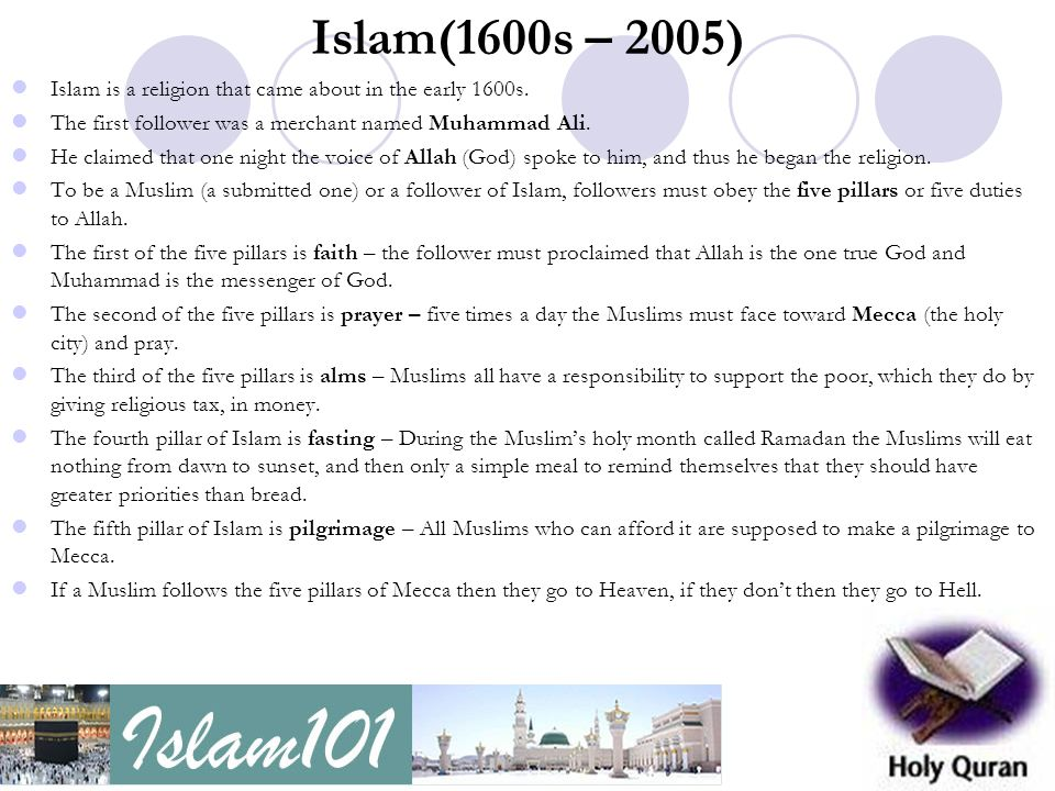 Islam(1600s – 2005) Islam is a religion that came about in the early 1600s. The first follower was a merchant named Muhammad Ali.