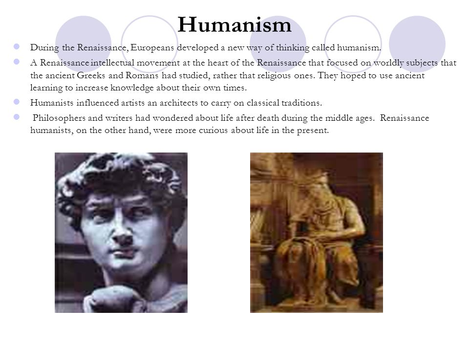 Humanism During the Renaissance, Europeans developed a new way of thinking called humanism.