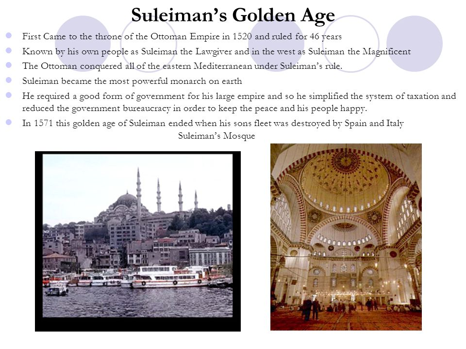 Suleiman's Golden Age First Came to the throne of the Ottoman Empire in 1520 and ruled for 46 years.