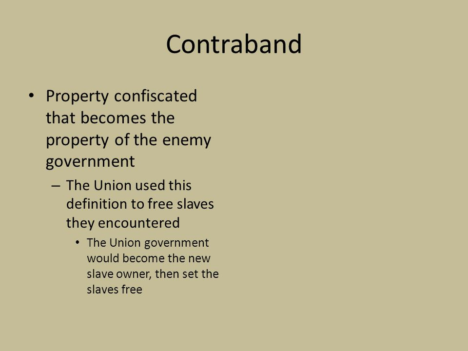 Contraband Property confiscated that becomes the property of the enemy government. The Union used this definition to free slaves they encountered.