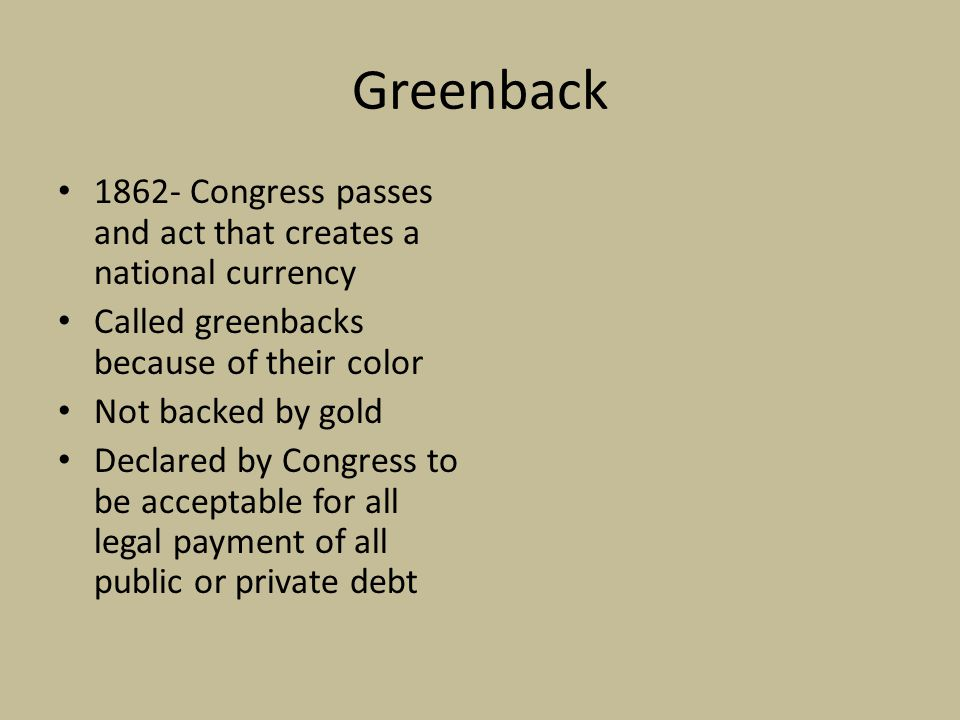 Greenback 1862- Congress passes and act that creates a national currency. Called greenbacks because of their color.