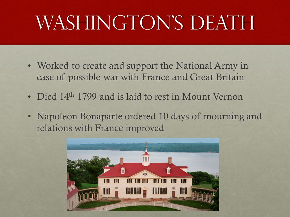 Washington's Death Worked to create and support the National Army in case of possible war with France and Great Britain.