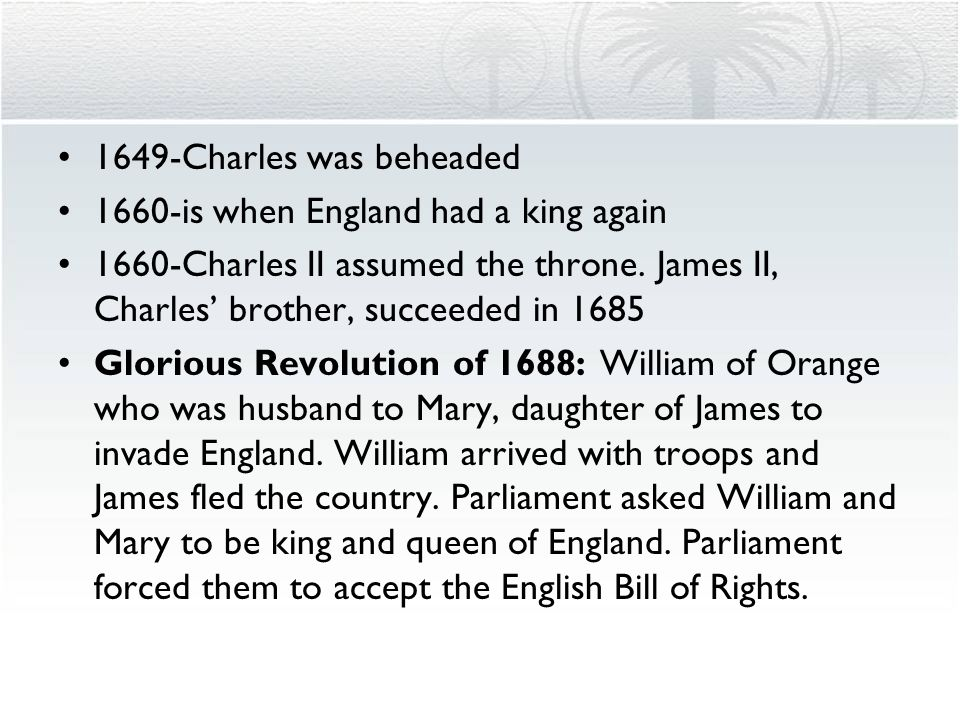 1649-Charles was beheaded 1660-is when England had a king again. 1660-Charles II assumed the throne. James II, Charles' brother, succeeded in 1685.
