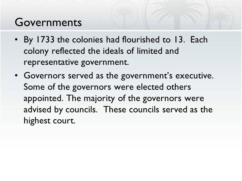Governments By 1733 the colonies had flourished to 13. Each colony reflected the ideals of limited and representative government.