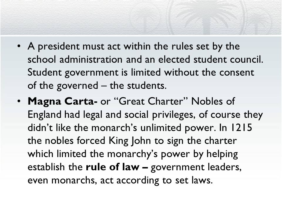 A president must act within the rules set by the school administration and an elected student council. Student government is limited without the consent of the governed – the students.