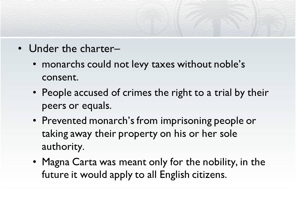 Under the charter– monarchs could not levy taxes without noble's consent. People accused of crimes the right to a trial by their peers or equals.