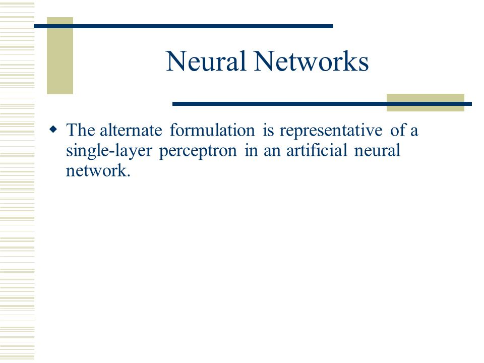 Neural Networks The alternate formulation is representative of a single-layer perceptron in an artificial neural network.