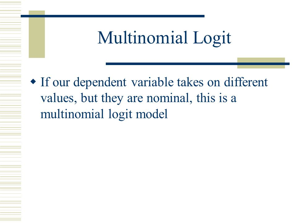 Multinomial Logit If our dependent variable takes on different values, but they are nominal, this is a multinomial logit model.