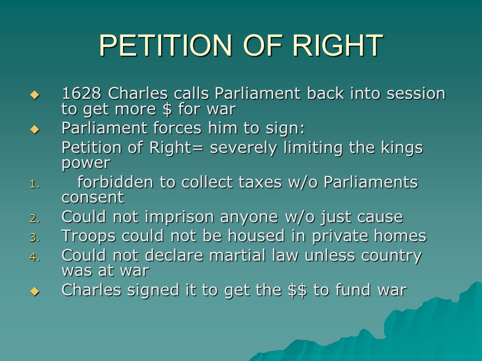 PETITION OF RIGHT 1628 Charles calls Parliament back into session to get more $ for war. Parliament forces him to sign: