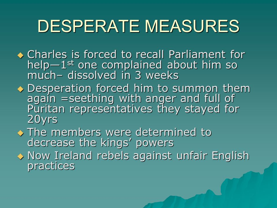 DESPERATE MEASURES Charles is forced to recall Parliament for help—1st one complained about him so much– dissolved in 3 weeks.