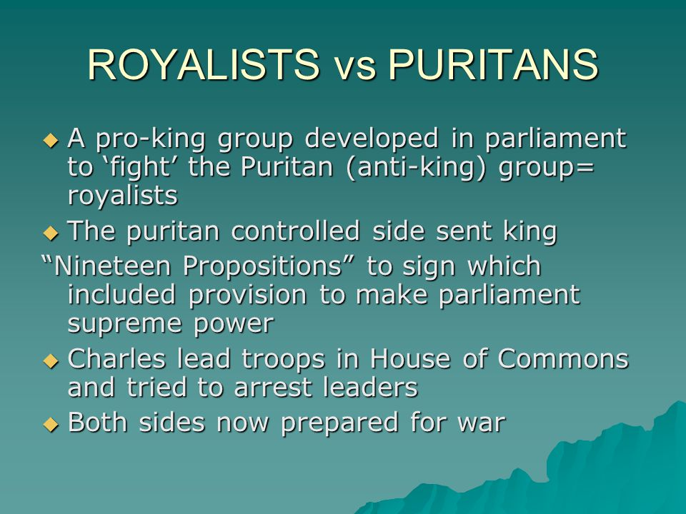 ROYALISTS vs PURITANS A pro-king group developed in parliament to 'fight' the Puritan (anti-king) group= royalists.