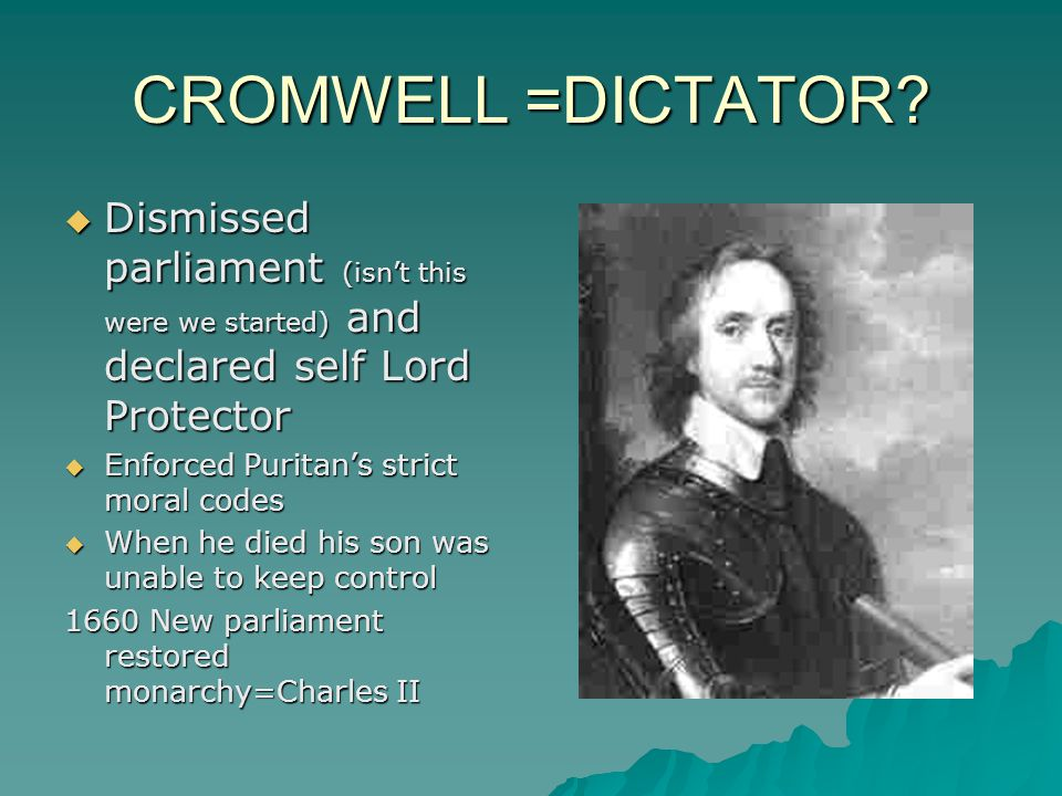 CROMWELL =DICTATOR Dismissed parliament (isn't this were we started) and declared self Lord Protector.